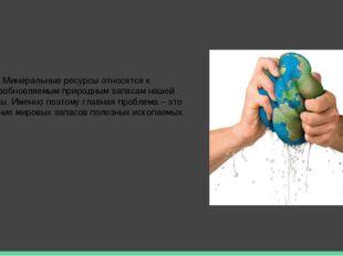 Минеральные ресурсы относятся к невозобновляемым природным запасам нашей план