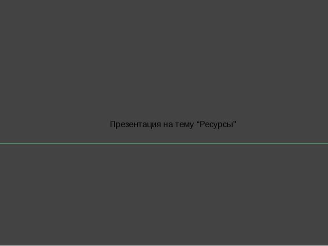 "Презентация на тему ""Ресурсы"""