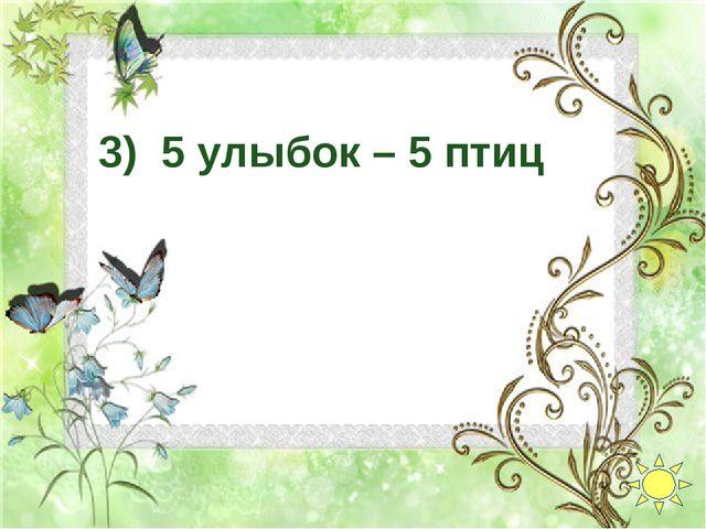 3) 5 улыбок – 5 птиц