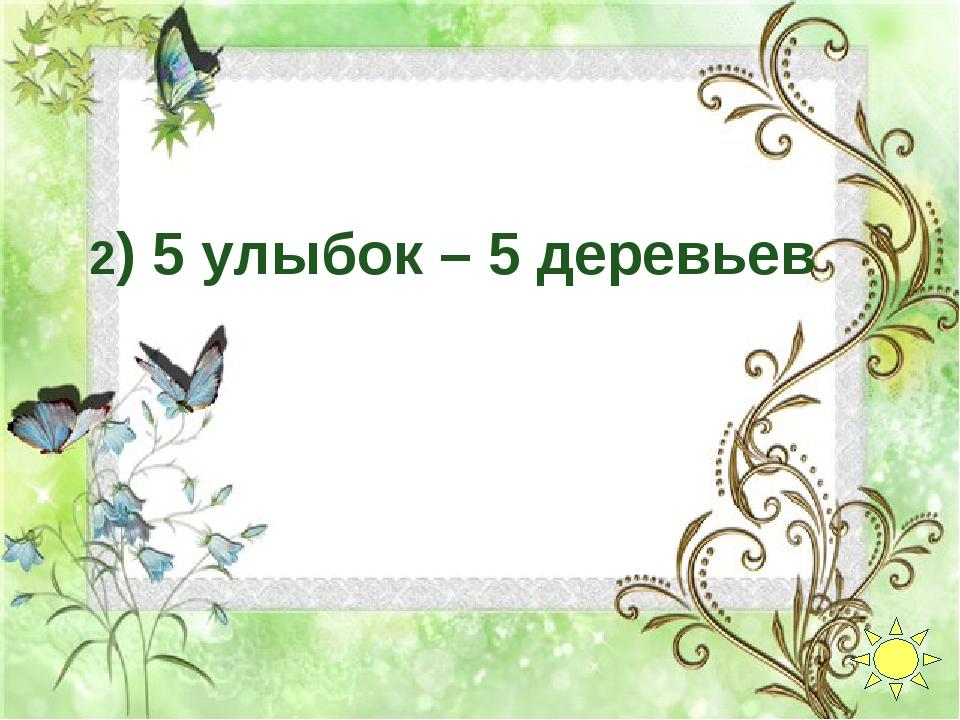 2) 5 улыбок – 5 деревьев