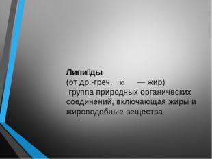 Липи́ды (отдр.-греч.λίπος— жир) группа природных органических соединений