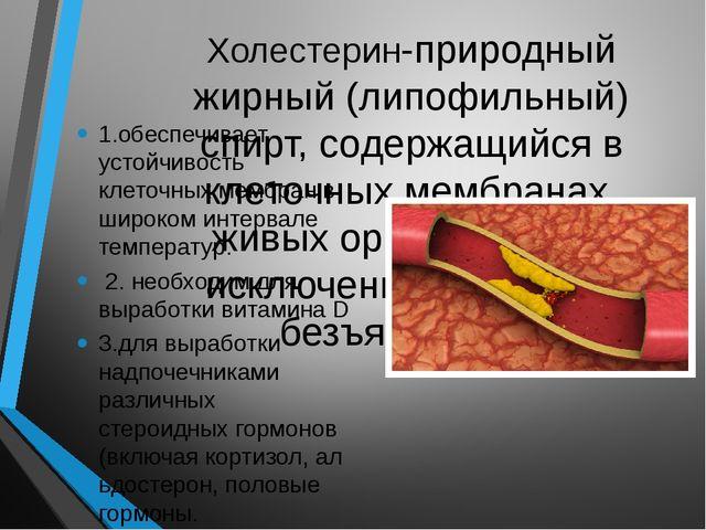 Холестерин-природный жирный (липофильный) спирт, содержащийся в клеточных мем...