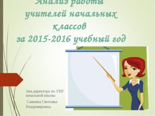 Анализ работы учителей начальных классов за 2015-2016 учебный год Зам.директо