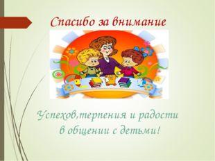 Спасибо за внимание Успехов,терпения и радости в общении с детьми!