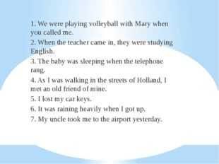 1. We were playing volleyball with Mary when you called me. 2. When the teach
