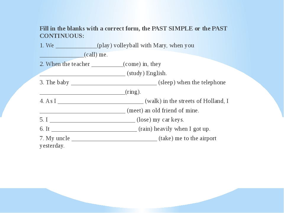 Fill in the blanks with a correct form, the PAST SIMPLE or the PAST CONTINUOU...