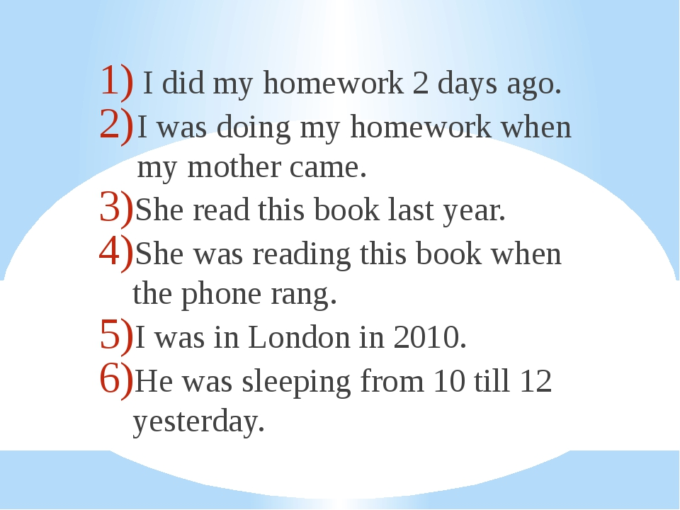 I did my homework 2 days ago. I was doing my homework when my mother came. S...