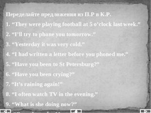 "Переделайте предложения из П.Р в К.Р. 1. ""They were playing football at 5 o'"