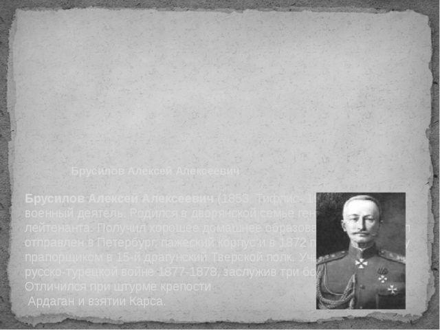 Брусилов Алексей Алексеевич Брусилов Алексей Алексеевич (1853, Тифлис- 1926,...