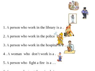 1. A person who work in the library is a … 2. A person who work in the police