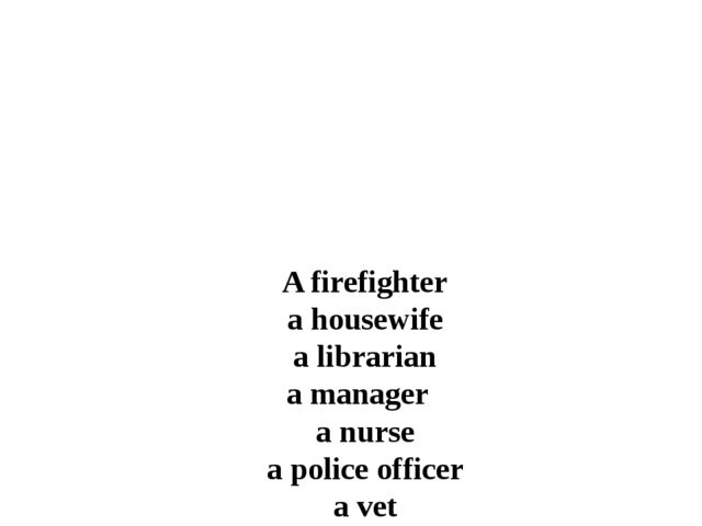 A firefighter a housewife a librarian a manager a nurse a police officer a ve...