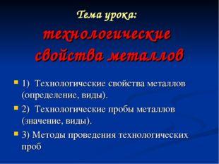 Тема урока: технологические свойства металлов 1) Технологические свойства ме