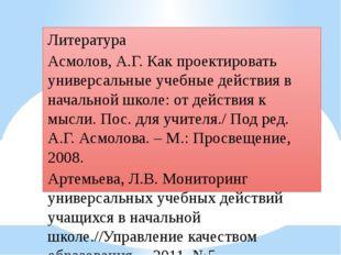 Литература Асмолов, А.Г. Как проектировать универсальные учебные действия в н