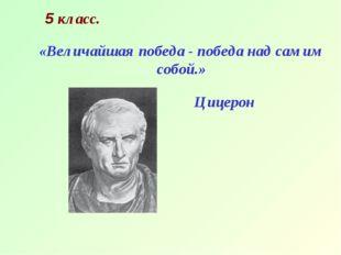 5 класс. Цицерон «Величайшая победа - победа над самим собой.»