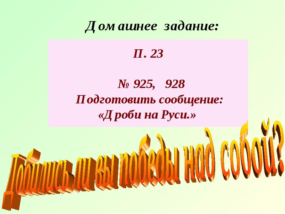 Домашнее задание: П. 23 № 925, 928 Подготовить сообщение: «Дроби на Руси.»