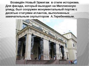 Возведён Новый Эрмитаж в стиле историзма. Для фасада, который выходил на Мил