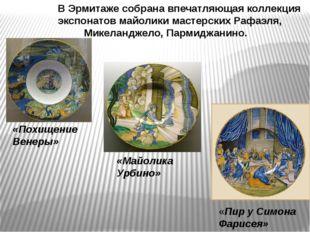 В Эрмитаже собрана впечатляющая коллекция экспонатов майолики мастерских Рафа