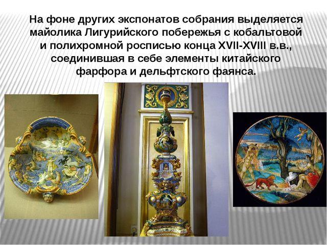 На фоне других экспонатов собрания выделяется майолика Лигурийского побережья...