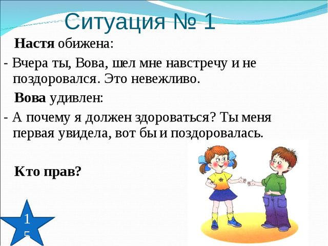 Ситуация № 1 Настя обижена: - Вчера ты, Вова, шел мне навстречу и не поздоров...