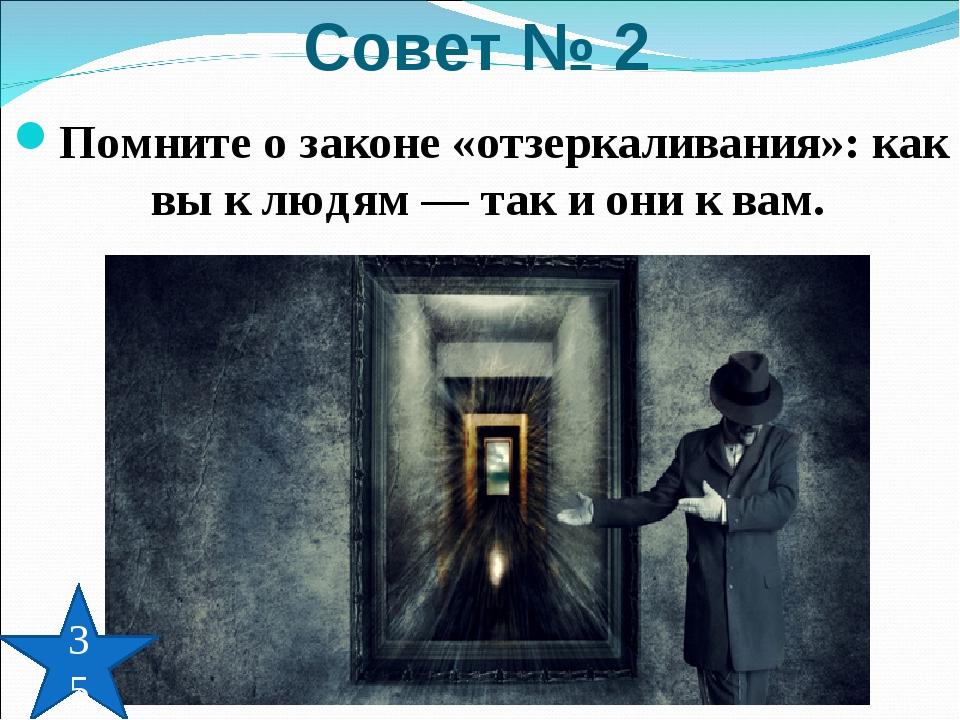 Помните о законе «отзеркаливания»: как вы к людям — так и они к вам. Совет №...