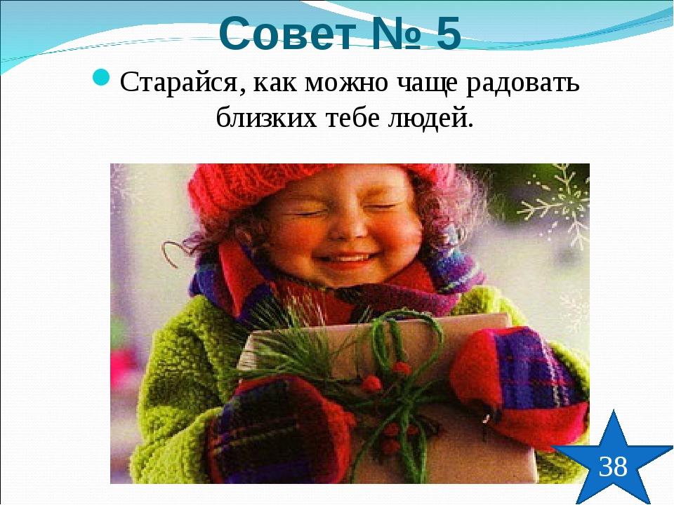 Старайся, как можно чаще радовать близких тебе людей. Совет № 5 38