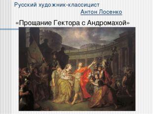 Русский художник-классицист Антон Лосенко «Прощание Гектора с Андромахой»