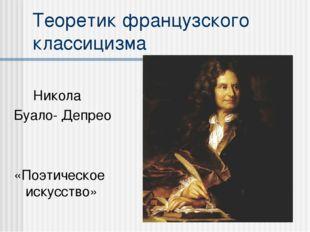 Теоретик французского классицизма Никола Буало- Депрео «Поэтическое искусство»