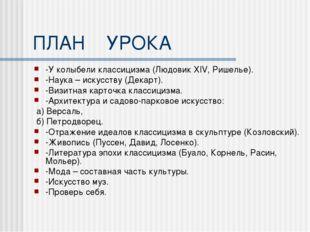 ПЛАН УРОКА -У колыбели классицизма (Людовик XIV, Ришелье). -Наука – искусству
