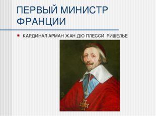 ПЕРВЫЙ МИНИСТР ФРАНЦИИ КАРДИНАЛ АРМАН ЖАН ДЮ ПЛЕССИ РИШЕЛЬЕ