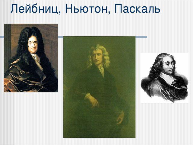 Лейбниц, Ньютон, Паскаль