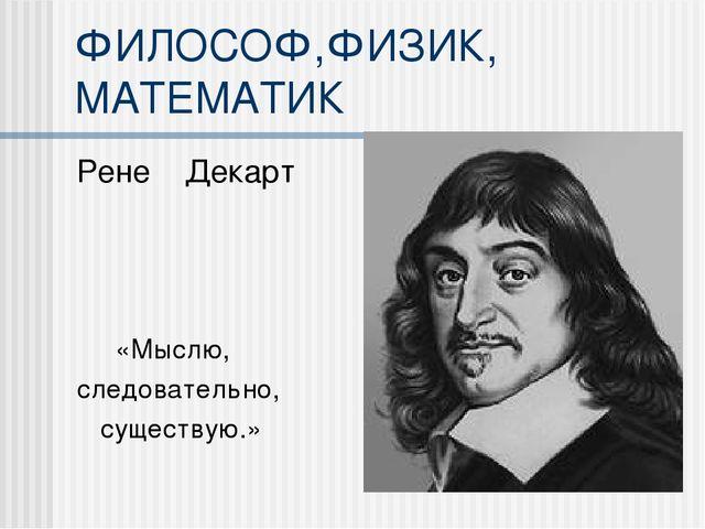 ФИЛОСОФ,ФИЗИК, МАТЕМАТИК Рене Декарт «Мыслю, следовательно, существую.»