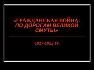 «ГРАЖДАНСКАЯ ВОЙНА: ПО ДОРОГАМ ВЕЛИКОЙ СМУТЫ» 1917-1922 гг.