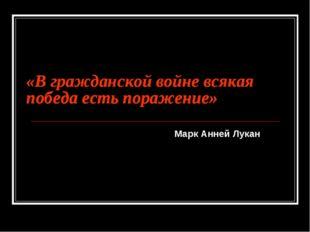 «В гражданской войне всякая победа есть поражение» Марк Анней Лукан «В гражда