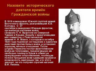 Назовите исторического деятеля времён Гражданской войны  В 1919 командовал