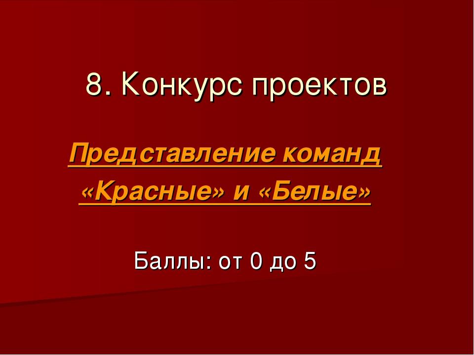 8. Конкурс проектов Представление команд «Красные» и «Белые» Баллы: от 0 до 5