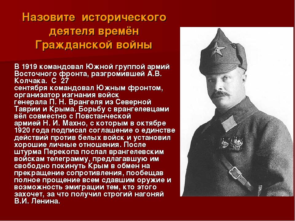 Назовите исторического деятеля времён Гражданской войны  В 1919 командовал...