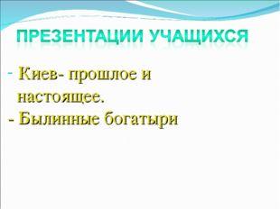 Киев- прошлое и настоящее. - Былинные богатыри