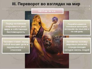 III. Переворот во взглядах на мир VIII-II вв. до н.э. Перед человеком открыва