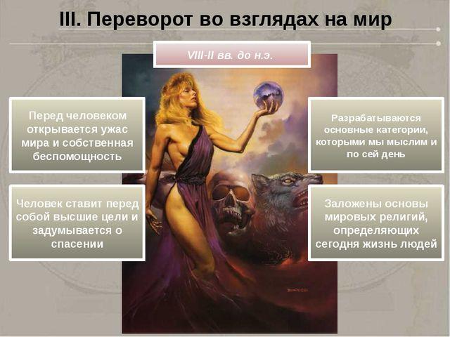 III. Переворот во взглядах на мир VIII-II вв. до н.э. Перед человеком открыва...