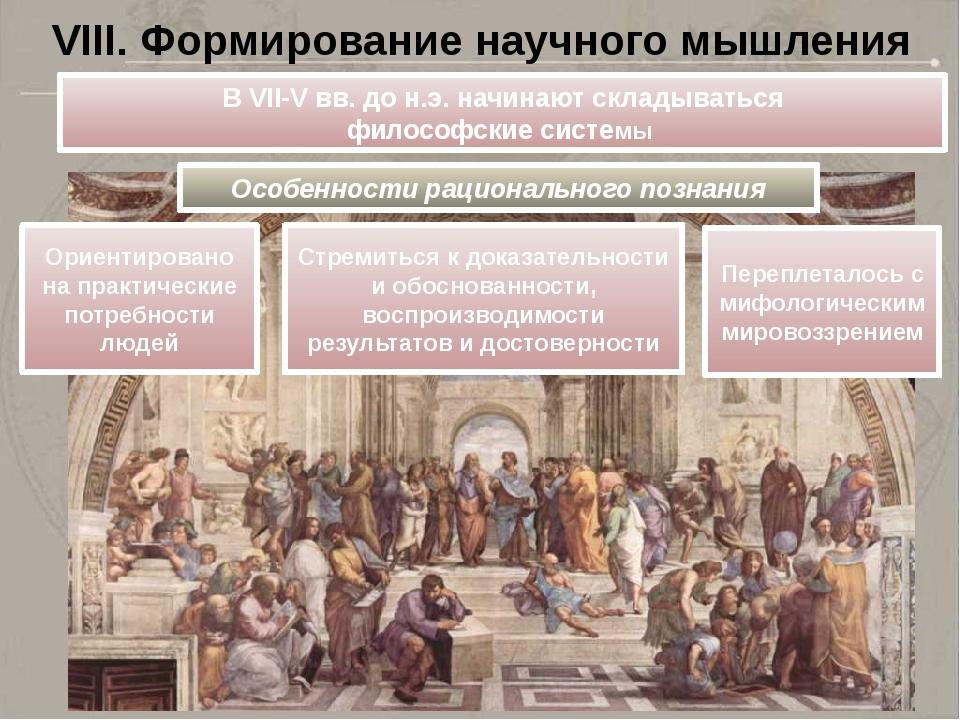VIII. Формирование научного мышления В VII-V вв. до н.э. начинают складыватьс...