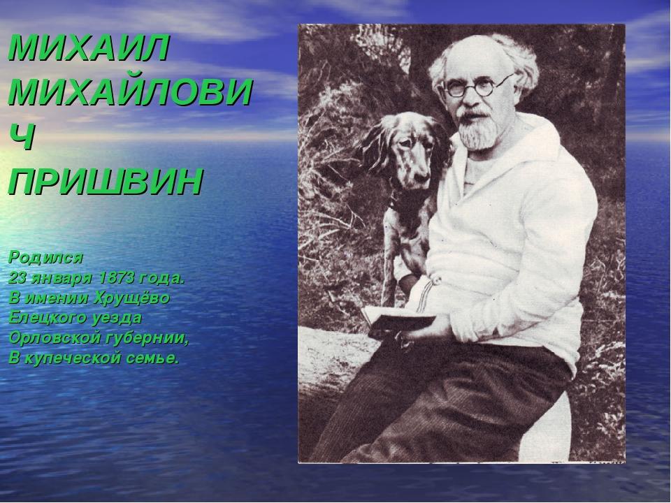 МИХАИЛ МИХАЙЛОВИЧ ПРИШВИН Родился 23 января 1873 года. В имении Хрущёво Елецк...
