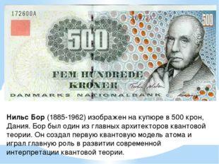 Нильс Бор (1885-1962) изображен на купюре в 500 крон, Дания. Бор был один из
