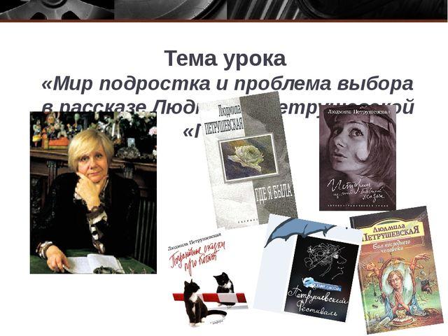 Тема урока «Мир подростка и проблема выбора в рассказе Людмилы Петрушевской «...