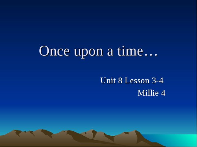 Once upon a time… Unit 8 Lesson 3-4 Millie 4