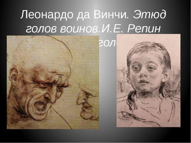 Леонардо да Винчи. Этюд голов воинов.И.Е. Репин .Детская головка.