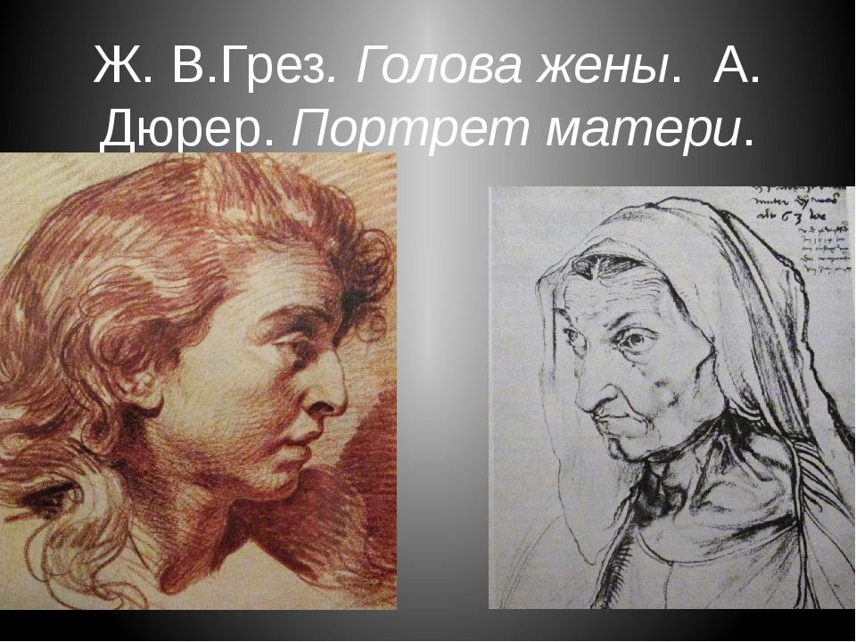 Ж. В.Грез. Голова жены. А. Дюрер. Портрет матери.