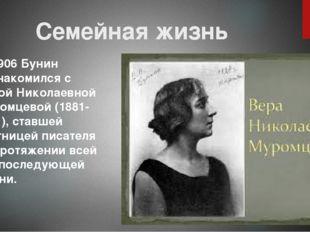 Семейная жизнь В 1906 Бунин познакомился с Верой Николаевной Муромцевой (1881