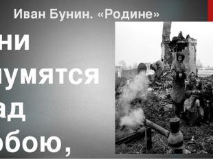Иван Бунин. «Родине» Они глумятся над тобою, Они, о родина, корят Тебя твоею
