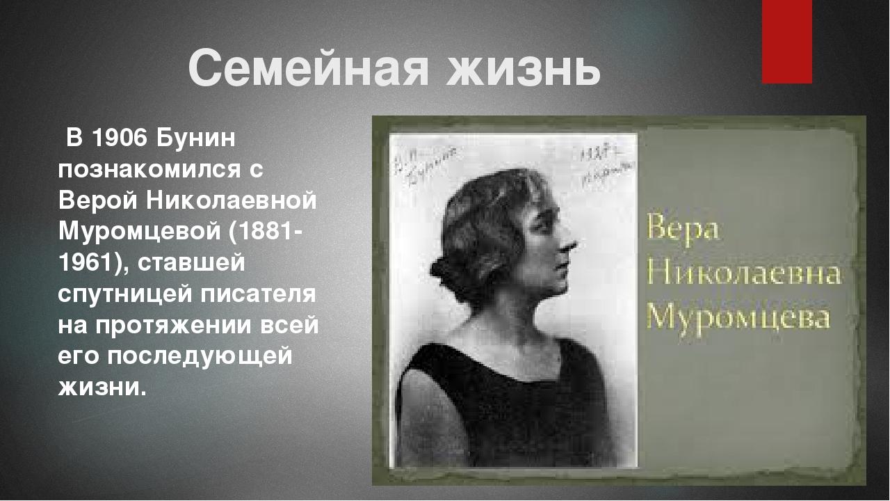 Семейная жизнь В 1906 Бунин познакомился с Верой Николаевной Муромцевой (1881...