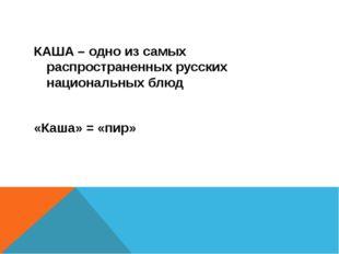 КАША – одно из самых распространенных русских национальных блюд «Каша» = «пир»